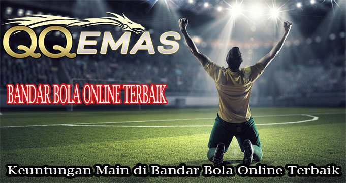 Keuntungan Main di Bandar Bola Online Terbaik